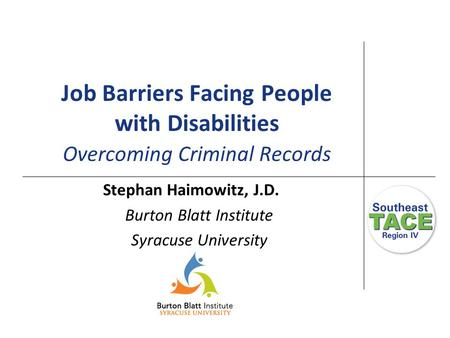 Job Barriers Facing People with Disabilities Overcoming Criminal Records Stephan Haimowitz, J.D. Burton Blatt Institute Syracuse University.