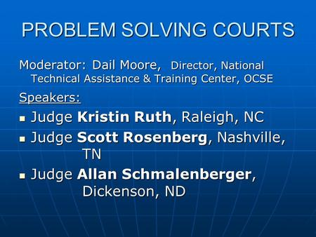 PROBLEM SOLVING COURTS Moderator: Dail Moore, Director, National Technical Assistance & Training Center, OCSE Speakers: Judge Kristin Ruth, Raleigh, NC.