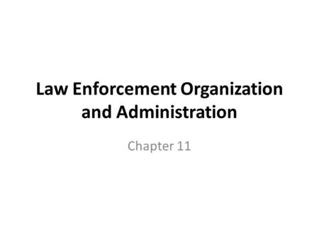 Law Enforcement Organization and Administration Chapter 11.