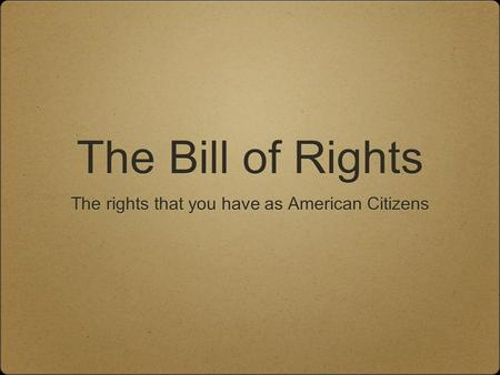 The Bill of Rights The rights that you have as American Citizens.