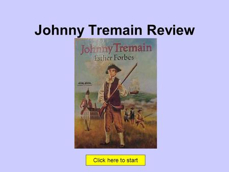 Click here to start Johnny Tremain Review That's Correct! Click here to continue.