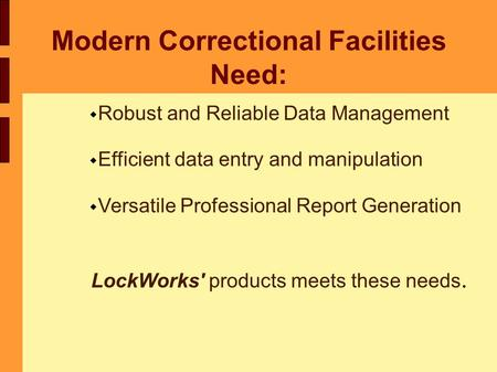 Modern Correctional Facilities Need:  Robust and Reliable Data Management  Efficient data entry and manipulation  Versatile Professional Report Generation.
