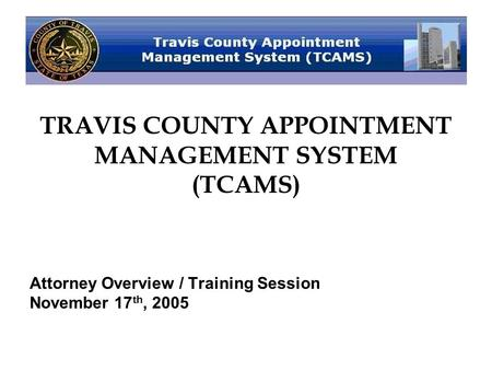 TRAVIS COUNTY APPOINTMENT MANAGEMENT SYSTEM (TCAMS) Attorney Overview / Training Session November 17 th, 2005.