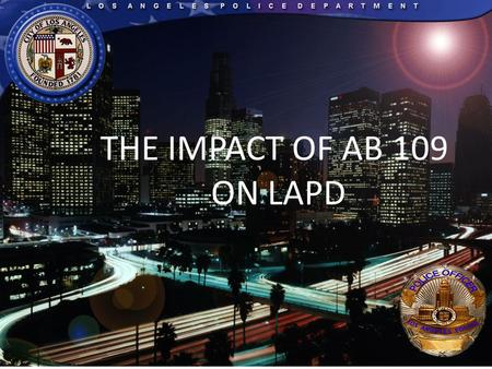 THE IMPACT OF AB 109 ON LAPD. Overview AB 109 impact on the LAPD Statistical information AB 109 impact on LAPD jail facilities Securing the safety of.