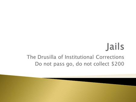 The Drusilla of Institutional Corrections Do not pass go, do not collect $200.