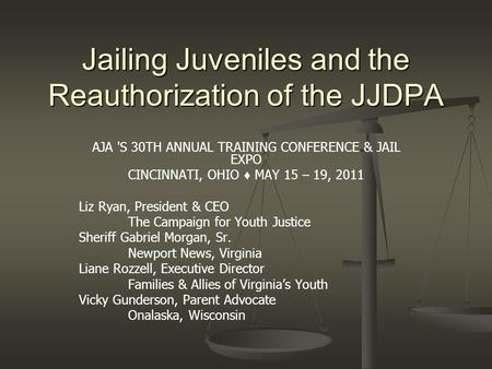 Jailing Juveniles and the Reauthorization of the JJDPA AJA 'S 30TH ANNUAL TRAINING CONFERENCE & JAIL EXPO CINCINNATI, OHIO ♦ MAY 15 – 19, 2011 Liz Ryan,