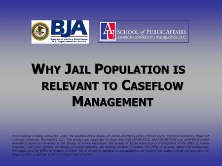 W HY J AIL P OPULATION IS RELEVANT TO C ASEFLOW M ANAGEMENT This workshop is being conducted under the auspices of the Bureau of Justice Assistance (BJA)