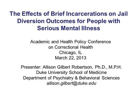 The Effects of Brief Incarcerations on Jail Diversion Outcomes for People with Serious Mental Illness Presenter: Allison Gilbert Robertson, Ph.D., M.P.H.