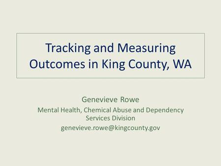 Tracking and Measuring Outcomes in King County, WA Genevieve Rowe Mental Health, Chemical Abuse and Dependency Services Division