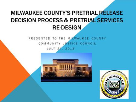 MILWAUKEE COUNTY'S PRETRIAL RELEASE DECISION PROCESS & PRETRIAL SERVICES RE-DESIGN PRESENTED TO THE MILWAUKEE COUNTY COMMUNITY JUSTICE COUNCIL JULY 24,
