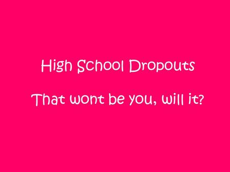 High School Dropouts That wont be you, will it?. Did you know? That 1 in every 3 high school students drop out. For every 15 kids 5 of them drop out Graduate!!!Dropout!!!