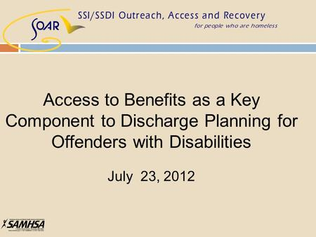 Access to Benefits as a Key Component to Discharge Planning for Offenders with Disabilities July 23, 2012.