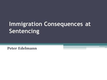 Immigration Consequences at Sentencing Peter Edelmann.