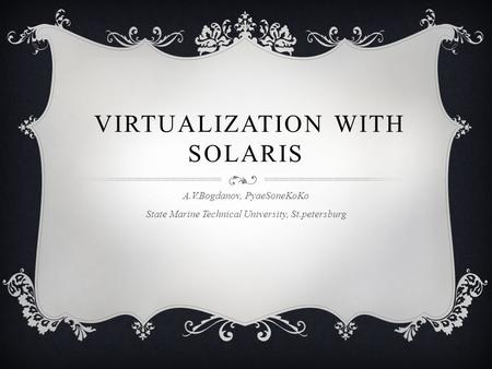 VIRTUALIZATION WITH SOLARIS A.V.Bogdanov, PyaeSoneKoKo State Marine Technical University, St.petersburg.