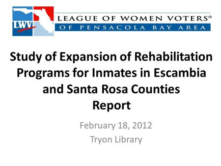 Study of Expansion of Rehabilitation Programs for Inmates in Escambia and Santa Rosa Counties Report February 18, 2012 Tryon Library.