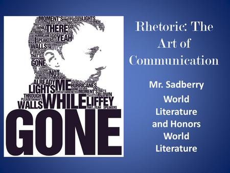 Rhetoric: The Art of Communication Mr. Sadberry World Literature and Honors World Literature.