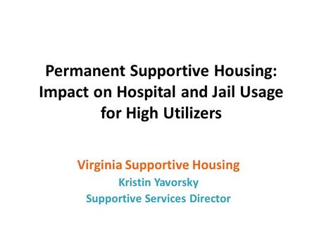 Permanent Supportive Housing: Impact on Hospital and Jail Usage for High Utilizers Virginia Supportive Housing Kristin Yavorsky Supportive Services Director.