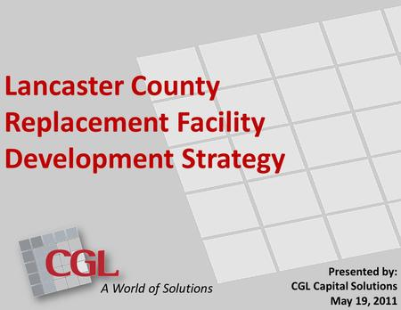 Lancaster County Replacement Facility Development Strategy Presented by: CGL Capital Solutions May 19, 2011 A World of Solutions.