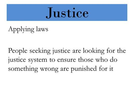 Justice Applying laws People seeking justice are looking for the justice system to ensure those who do something wrong are punished for it.
