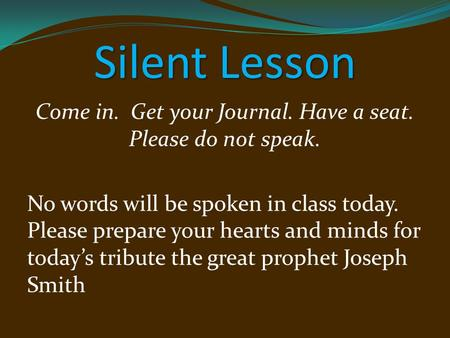 Silent Lesson Come in. Get your Journal. Have a seat. Please do not speak. No words will be spoken in class today. Please prepare your hearts and minds.