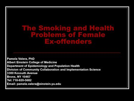 The Smoking and Health Problems of Female Ex-offenders Pamela Valera, PhD Albert Einstein College of Medicine Department of Epidemiology and Population.