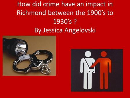 How did crime have an impact in Richmond between the 1900's to 1930's ? By Jessica Angelovski.