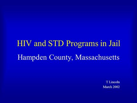 HIV and STD Programs in Jail Hampden County, Massachusetts T Lincoln March 2002.