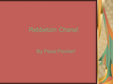 Rebbetzin Chana! By Pessi Fischer!. Rebbetzin Chana's ID! Name: Chana Scheersohn. Mother: Rochel. Father: Reb Mier Shlomo. Husband: Reb Levi Yitzchak.