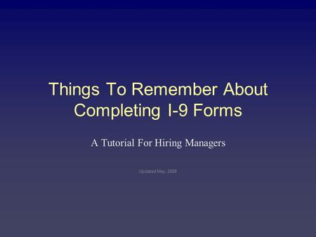 Things To Remember About Completing I-9 Forms A Tutorial For Hiring Managers Updated May, 2008.