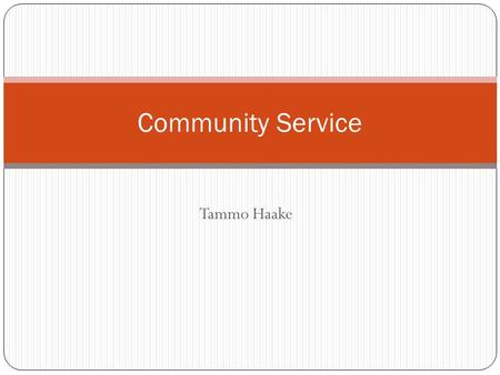 "Tammo Haake Community Service. Definition ""Community Service"" Services volunteered by individuals or an organization to benefit a community or its institutions."