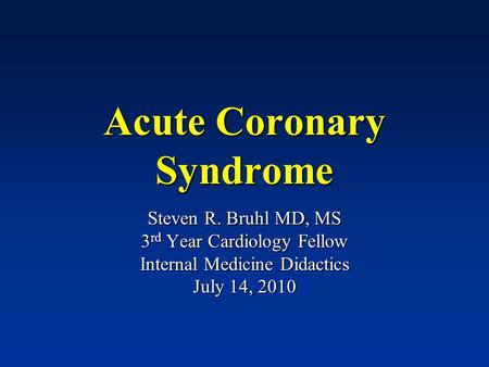 Acute Coronary Syndrome Steven R. Bruhl MD, MS 3 rd Year Cardiology Fellow Internal Medicine Didactics July 14, 2010.