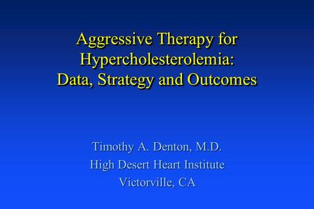 Aggressive Therapy for Hypercholesterolemia: Data, Strategy and Outcomes Timothy A. Denton, M.D. High Desert Heart Institute Victorville, CA.