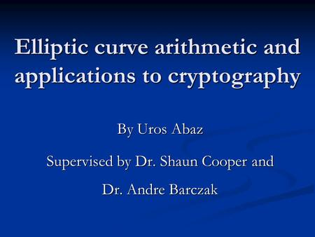 Elliptic curve arithmetic and applications to cryptography By Uros Abaz Supervised by Dr. Shaun Cooper and Dr. Andre Barczak.