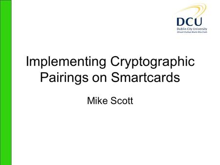 Implementing Cryptographic Pairings on Smartcards Mike Scott.
