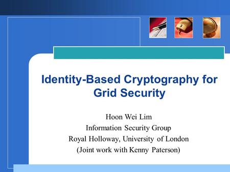 Identity-Based Cryptography for Grid Security Hoon Wei Lim Information Security Group Royal Holloway, University of London (Joint work with Kenny Paterson)