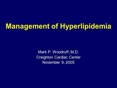 <strong>Management</strong> of Hyperlipidemia Mark P. Woodruff, M.D. Creighton Cardiac Center November 9, 2005.