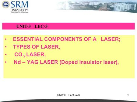 UNIT III Lecture 31 ESSENTIAL COMPONENTS OF A LASER; TYPES OF LASER, CO 2 LASER, Nd – YAG LASER (Doped Insulator laser), UNIT-3 LEC-3.