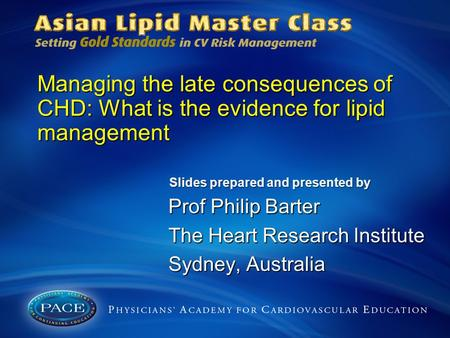 Managing the late consequences of CHD: What is the evidence for lipid management Prof Philip Barter The Heart Research Institute Sydney, Australia Slides.