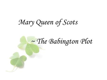 Mary Queen of Scots ~ The Babington Plot.