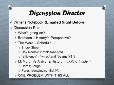 Discussion Director O Writer's Notebook (Emailed Night Before) O Discussion Points: O What's going on? O Bromden – History? Perspective? O The Ward – Schedule.