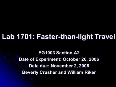Lab 1701: Faster-than-light Travel EG1003 Section A2 Date of Experiment: October 26, 2006 Date due: November 2, 2006 Beverly Crusher and William Riker.