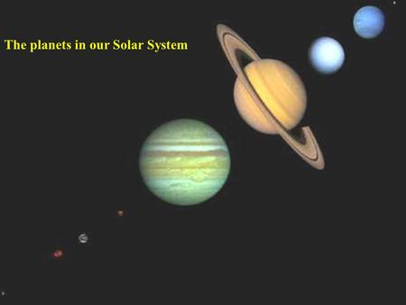 The planets in our Solar System. * * * * * *