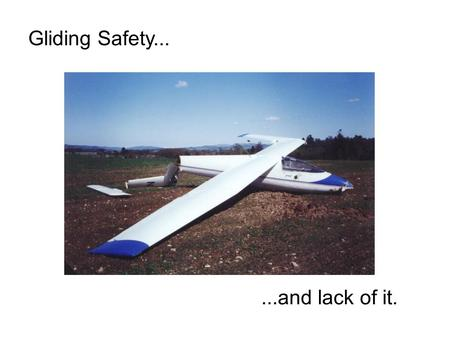 Gliding Safety......and lack of it.. Is it dangerous? 400,000 launches per year 160,000 hours 1,500,000 km 4 fatalities per year (on average) i.e. 1 death.