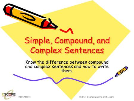 Simple, Compound, and Complex Sentences Know the difference between compound and complex sentences and how to write them. © 2008, TESCCC 6th Grade English.