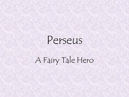 Perseus A Fairy Tale Hero. Perseus' Birth Danae's father locked her in an underground tomb to keep her from having children, since a prophecy had said.