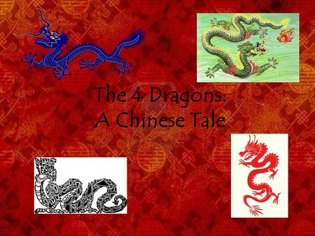 The 4 Dragons: A Chinese Tale. Once upon a time, there were no rivers and lakes on earth, but only the Eastern Sea, in which lived four dragons: the Long.