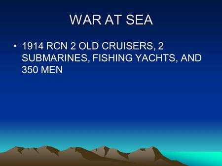 WAR AT SEA 1914 RCN 2 OLD CRUISERS, 2 SUBMARINES, FISHING YACHTS, AND 350 MEN.