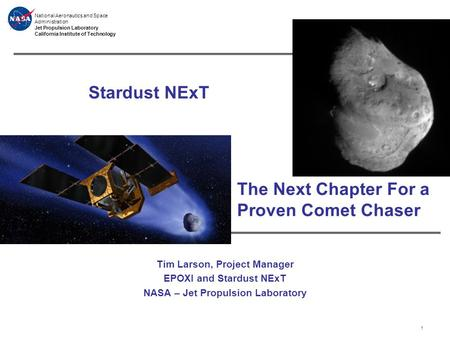 National Aeronautics and Space Administration Jet Propulsion Laboratory California Institute of Technology Stardust NExT Tim Larson, Project Manager EPOXI.