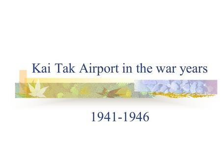 Kai Tak Airport in the war years 1941-1946. Kai Tak before the war Kai Tak 1930 (left) The airport was constructed on reclaimed land. The Royal Army Force.