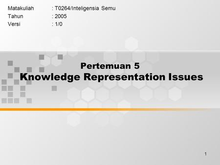 1 Pertemuan 5 Knowledge Representation Issues Matakuliah: T0264/Inteligensia Semu Tahun: 2005 Versi: 1/0.